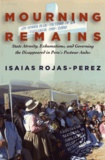 Isaias Rojas-Perez - Mourning Remains - State Atrocity, Exhumations, and Governing the Disappeared in Peru's Postwar Andes.