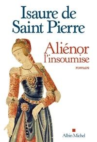 Isaure de Saint Pierre - Aliénor, l'insoumise.