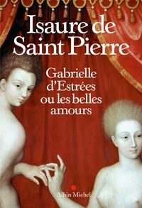 Isaure de Saint Pierre - Gabrielle d'Estrées ou les belles amours.