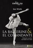 Isis Wirth - La ballerine & El Comandante - L'histoire secrète du Ballet de Cuba.