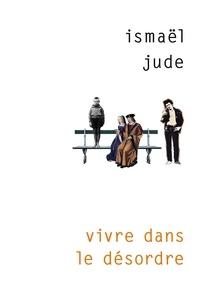 Ismaël Jude - Vivre dans le désordre.