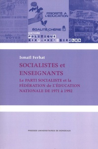 Ismaïl Ferhat - Socialistes et enseignants - Le Parti socialiste et la Fédération de l'Education nationale de 1971 à 1992.