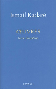 Ismail Kadaré - Oeuvres - Tome 12.