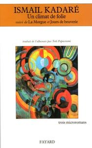 Ismail Kadaré - Un climat de folie - Suivi de La Morgue et de Jours de beuverie.