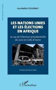 Issa Malick Coulibaly - Les Nations Unies et les élections en Afrique - Le cas de l'élection présidentielle de 2010 en Côte d'Ivoire.