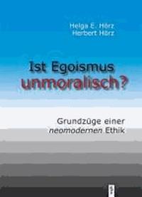 Ist Egoismus unmoralisch - Grundzüge einer neomodernen Ethik.