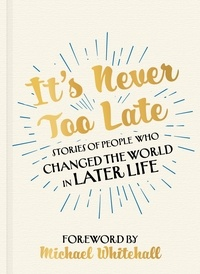 It's Never Too Late - Stories of People Who Changed the World in Later Life – Foreword by Michael Whitehall.