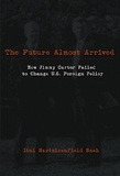 Itai nartzizenfiled Sneh - The Future Almost Arrived - How Jimmy Carter Failed to Change U.S. Foreign Policy.