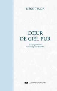 Itsuo Tsuda - Coeur de ciel pur : Oeuvre posthume réalisée à partir d'inédits.