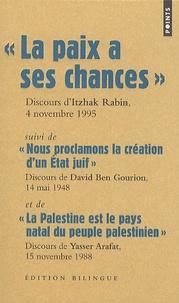 Itzhak Rabin et David Ben Gourion - La paix a ses chances, Discours d'Itzhak Rabin, 4 novembre 1995 - Suivi de Nous proclamons la création d'un état juif, Discours de Dabic Ben Gourion, 14 mai 1948 et de La Palestine est le pays natal du peuple palestinien, Discours de Yasser Arafat, 15 novembre 1988, Edition bilingue.