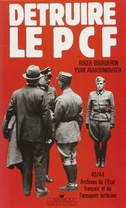 Ivan Avakumovic et Roger Bourderon - Détruire le PCF - Archives de l'Etat français et de l'occupant hitlérien, 1940-1944.