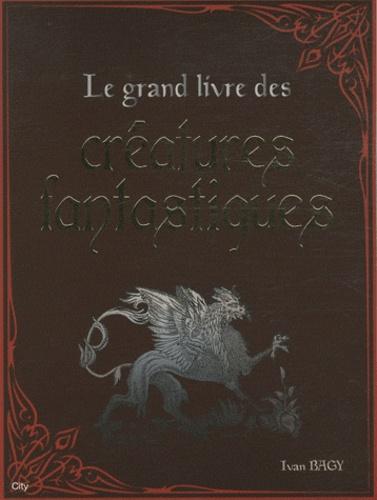 Ivan Bagy - Le grand livre des créatures fantastiques.