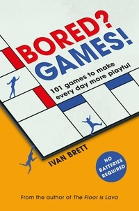 Ivan Brett - Bored? Games! - 101 games to make every day more playful, from the author of THE FLOOR IS LAVA.