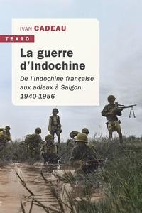 Ivan Cadeau - La guerre d'Indochine - De l'Indochine française aux adieux à Saigon, 1940-1956.