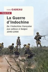 Ivan Cadeau - La guerre d'Indochine - De l'Indochine française aux adieux à Saigon. 1940-1956.