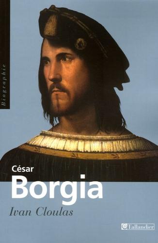 César Borgia. Fils de pape, prince et aventurier