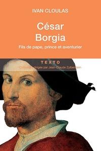 Ivan Cloulas - César Borgia - Fils de pape, prince et aventurier.