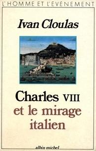 Ivan Cloulas - Charles VIII et le mirage italien.