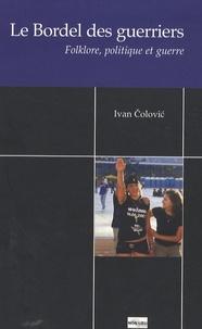 Ivan Colovic - Le Bordel des guerriers - Folklore, politique et guerre.