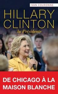 Ivan Couronne - Hillary Clinton, la Présidente - De Chicago à la Maison Blanche.