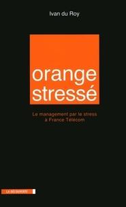 Ivan Du roy - Orange stressé - Le management par le stress à France Télécom.