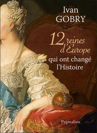 Ivan Gobry - 12 reines d'Europe qui ont changé l'Histoire.