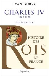 Ivan Gobry - Charles IV le Bel - Successeur de Philippe V, 1322-1328.