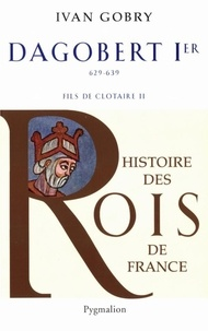 Ivan Gobry - Dagobert Ier Le Grand - Fils de Clotaire, 629-639.