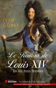 Ivan Gobry - Le roman de Louis XIV - Un roi, trois femmes.