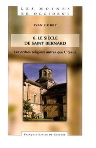 Ivan Gobry - Les moines en Occident - Tome 6, Les ordres religieux autres que Cîteaux Le siècle de Saint Bernard.