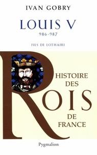 Ivan Gobry - Louis V - Fils de Lothaire, 986-987.