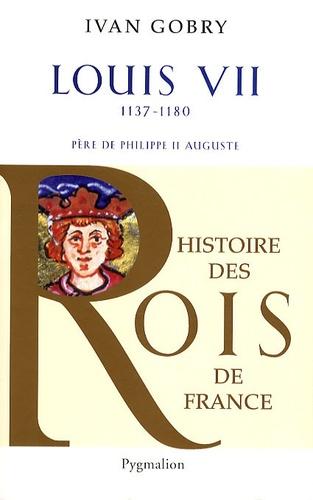 Ivan Gobry - Louis VII - Père de Philippe II Auguste, 1137-1180.