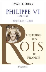 Ivan Gobry - Philippe VI - Père de Jean II le Bon, 1328-1350.