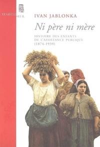 Ivan Jablonka - Ni père ni mère - Histoire des enfants de l'Assistance publique (1874-1939).