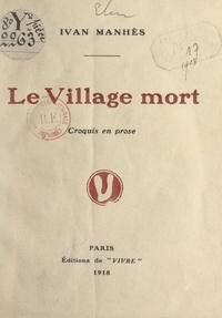 Ivan Manhès - Le village mort - Croquis en prose.