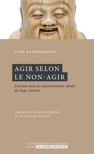 Ivan-P Kamenarovic - Agir selon le non-agir - L'action dans la représentation idéale du Sage chinois.
