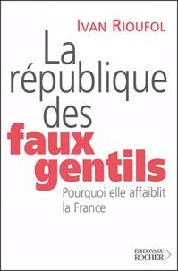 Ivan Rioufol - La République des faux gentils - Pourquoi elle affaiblit la France.