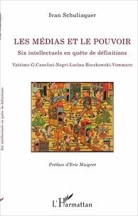 Ivan Schuliaquer - Les médias et le pouvoir - Six intellectuels en quête de définitions.