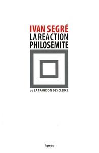 Ivan Segré - La réaction philosémite ou la trahison des clercs.