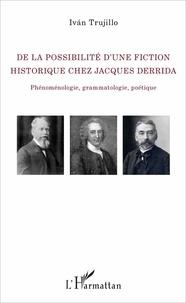 De la possibilité d'une fiction historique chez Jacques Derrida- Phénoménologie, grammatologie, poétique - Ivan Trujillo |