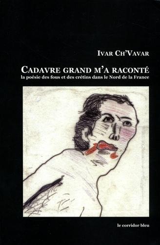 Ivar Ch'Vavar - Cadavre grand m'a raconté - Anthologie de la poésie des fous et des crétins dans le Nord de la France.