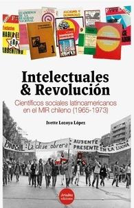 Ivette Lozoya López - Intelectuales y revolución - Científicos sociales latinoamericanos en el MIR chileno (1965-1973).