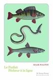 Izaak Walton - Le parfait pêcheur à la ligne - Ou Le divertissement du contemplatif, Discours sur les rivières, les étangs, la pêche et le poisson.