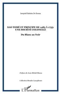 Izequiel Batista de Sousa - Sao Tomé et Principe de 1485 à 1755 : une société coloniale - Du Blanc au Noir.