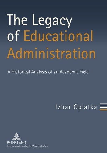 Izhar Oplatka - The Legacy of Educational Administration - A Historical Analysis of an Academic Field.