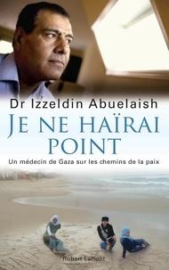 Izzeldin Abuelaish - Je ne haïrai point - Un médecin de Gaza sur les chemins de la paix.
