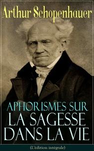 J. A. Cantacuzène et Arthur Schopenhauer - Aphorismes sur la sagesse dans la vie(L'édition intégrale) - L'art de rendre la vie aussi agréable et aussi heureuse que possible.