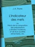J.-A. Thorre - L'Indicateur des mets - Précis de la composition des préparations culinaires modernes, et de leurs qualités alimentaires, etc..
