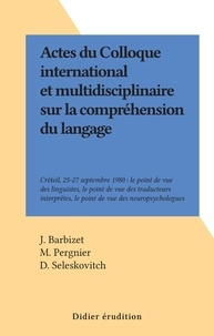 J. Barbizet et M. Pergnier - Actes du Colloque international et multidisciplinaire sur la compréhension du langage - Créteil, 25-27 septembre 1980 : le point de vue des linguistes, le point de vue des traducteurs interprètes, le point de vue des neuropsychologues.