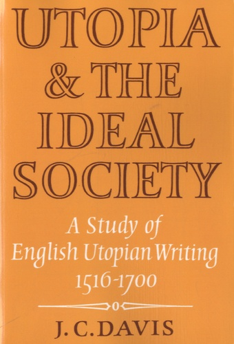 J C Davis - Utopia and the Ideal Society - A Study of English Utopian Writing (1516-1700).